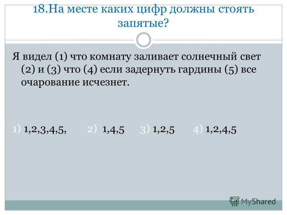 18. На месте каких цифр должны стоять запятые? Я видел (1) что комнату заливает солнечный свет (2) и (3) что (4) если задернуть гардины (5) все очарование исчезнет. 1) 1,2,3,4,5, 2) 1,4,5 3) 1,2,5 4) 1,2,4,5