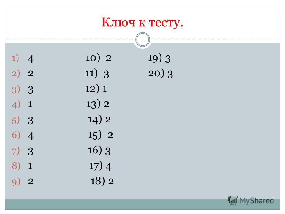 Ключ к тесту. 1) 4 10) 2 19) 3 2) 2 11) 3 20) 3 3) 3 12) 1 4) 1 13) 2 5) 3 14) 2 6) 4 15) 2 7) 3 16) 3 8) 1 17) 4 9) 2 18) 2