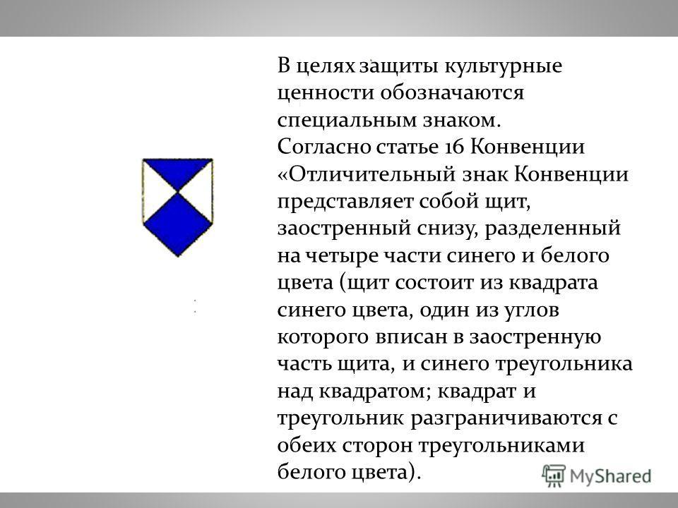 В целях защиты культурные ценности обозначаются специальным знаком. Согласно статье 16 Конвенции «Отличительный знак Конвенции представляет собой щит, заостренный снизу, разделенный на четыре части синего и белого цвета (щит состоит из квадрата синег