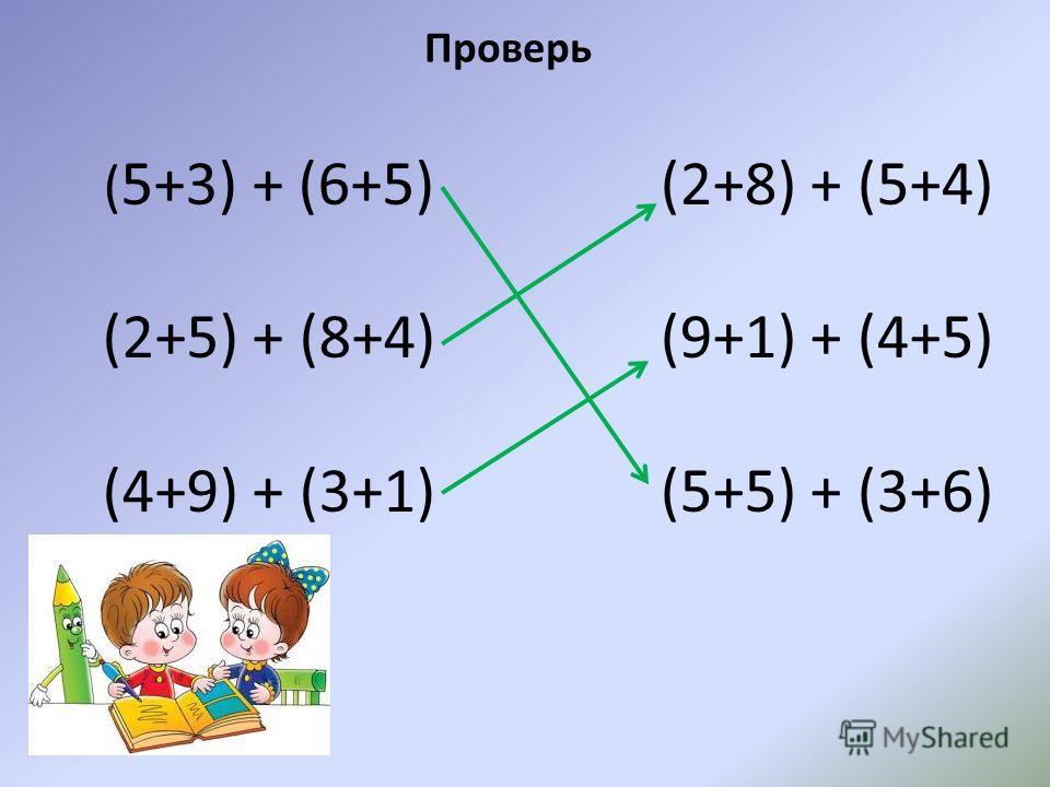 ( 5+3) + (6+5) (2+5) + (8+4) (4+9) + (3+1) (2+8) + (5+4) (9+1) + (4+5) (5+5) + (3+6) Проверь