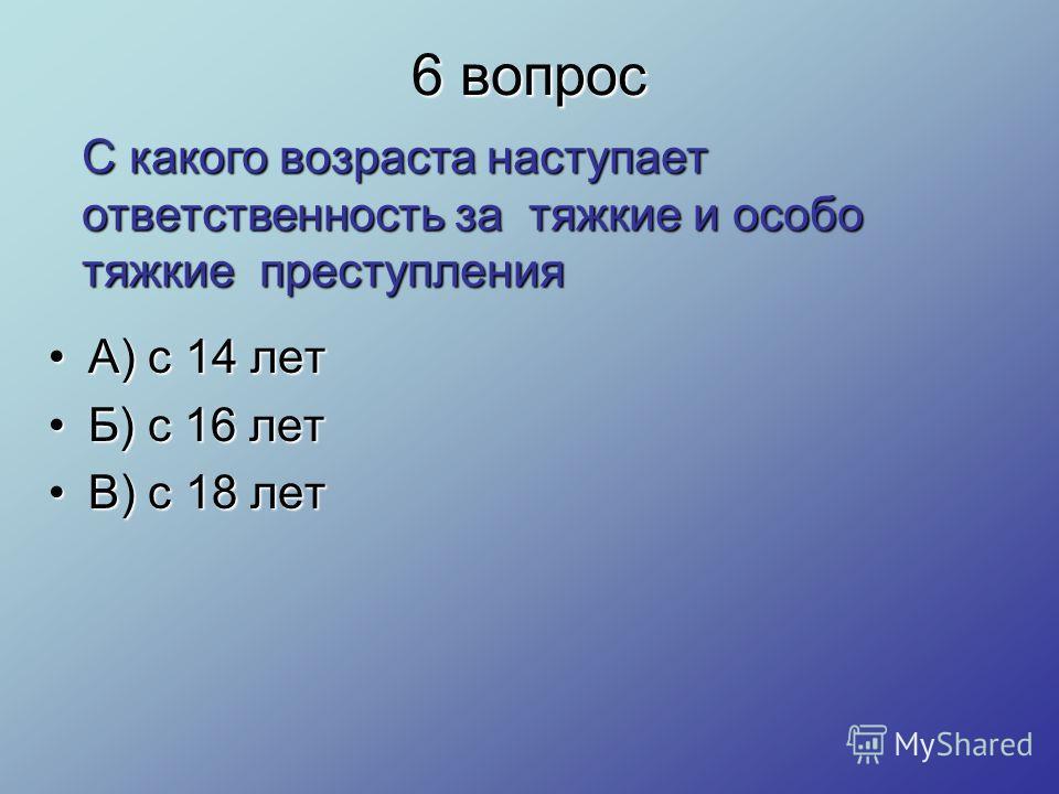 6 вопрос А) с 14 летА) с 14 лет Б) с 16 летБ) с 16 лет В) с 18 летВ) с 18 лет С какого возраста наступает ответственность за тяжкие и особо тяжкие преступления