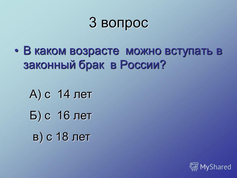 3 вопрос В каком возрасте можно вступать в законный брак в России?В каком возрасте можно вступать в законный брак в России? А) с 14 лет Б) с 16 лет в) с 18 лет в) с 18 лет