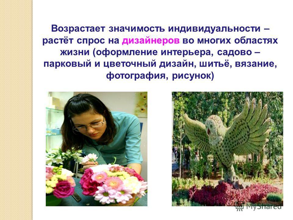 Возрастает значимость индивидуальности – растёт спрос на дизайнеров во многих областях жизни (оформление интерьера, садово – парковый и цветочный дизайн, шитьё, вязание, фотография, рисунок)
