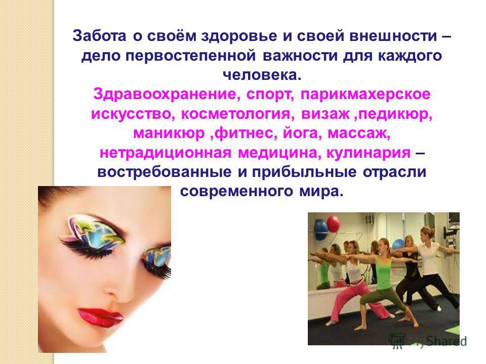 Забота о своём здоровье и своей внешности – дело первостепенной важности для каждого человека. Здравоохранение, спорт, парикмахерское искусство, косметология, визаж,педикюр, маникюр,фитнес, йога, массаж, нетрадиционная медицина, кулинария – востребов
