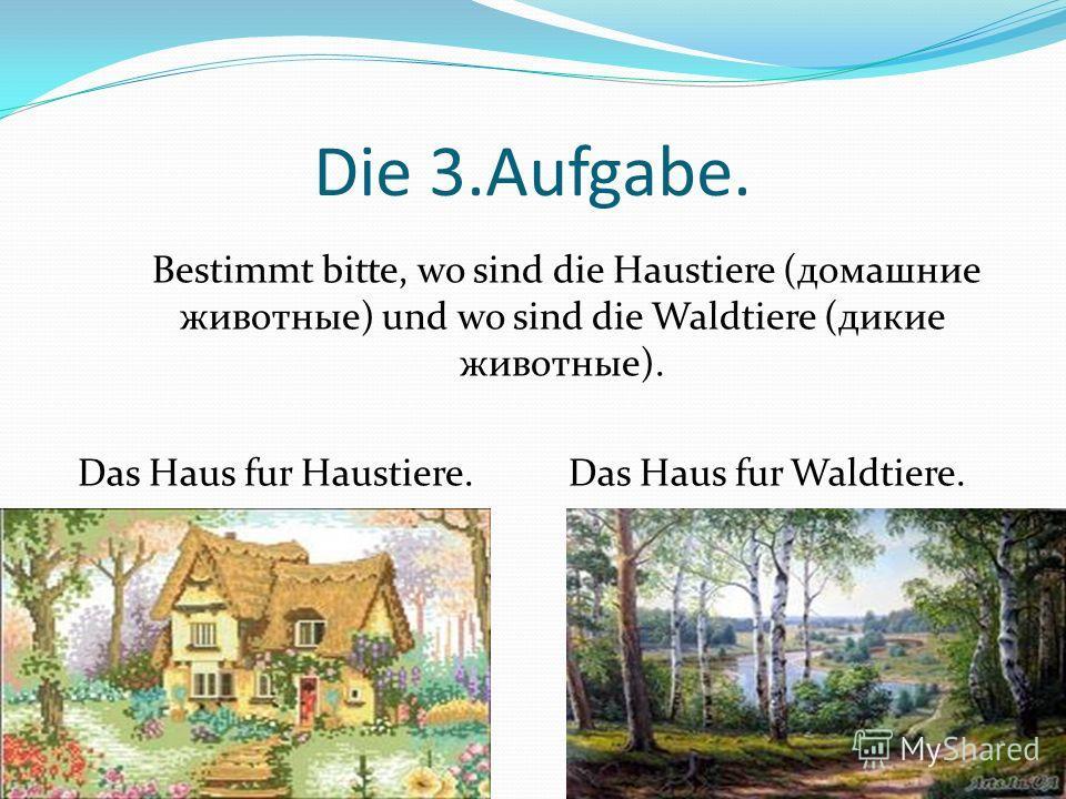 Die 3.Aufgabe. Bestimmt bitte, wo sind die Haustiere (домашние животные) und wo sind die Waldtiere (дикие животные). Das Haus fur Haustiere. Das Haus fur Waldtiere.