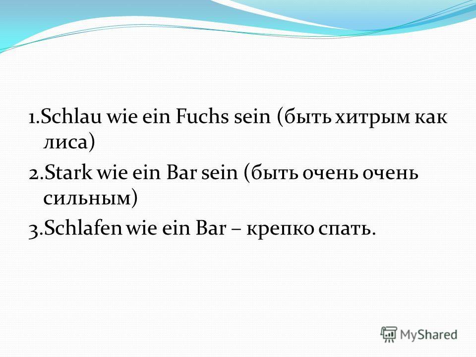 1. Schlau wie ein Fuchs sein (быть хитрым как лиса) 2. Stark wie ein Bar sein (быть очень очень сильным) 3. Schlafen wie ein Bar – крепко спать.