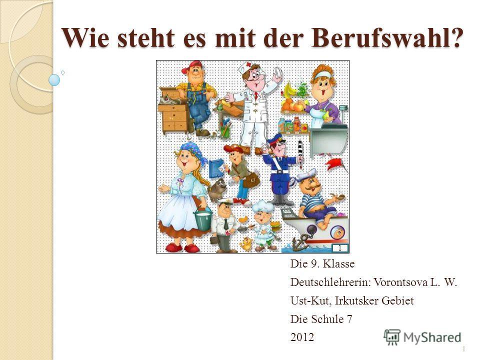 Wie steht es mit der Berufswahl? Die 9. Klasse Deutschlehrerin: Vorontsova L. W. Ust-Kut, Irkutsker Gebiet Die Schule 7 2012 1 1
