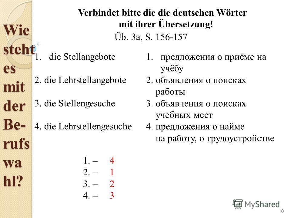 Wie steht es mit der Be- rufs wa hl? Verbindet bitte die die deutschen Wörter mit ihrer Übersetzung! 1. die Stellangebote 2. die Lehrstellangebote 3. die Stellengesuche 4. die Lehrstellengesuche 1. предложения о приёме на учёбу 2. объявления о поиска