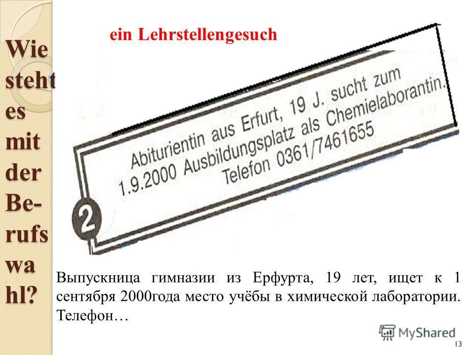 Wie steht es mit der Be- rufs wa hl? 13 Выпускница гимназии из Ерфурта, 19 лет, ищет к 1 сентября 2000 года место учёбы в химической лаборатории. Телефон… ein Lehrstellengesuch