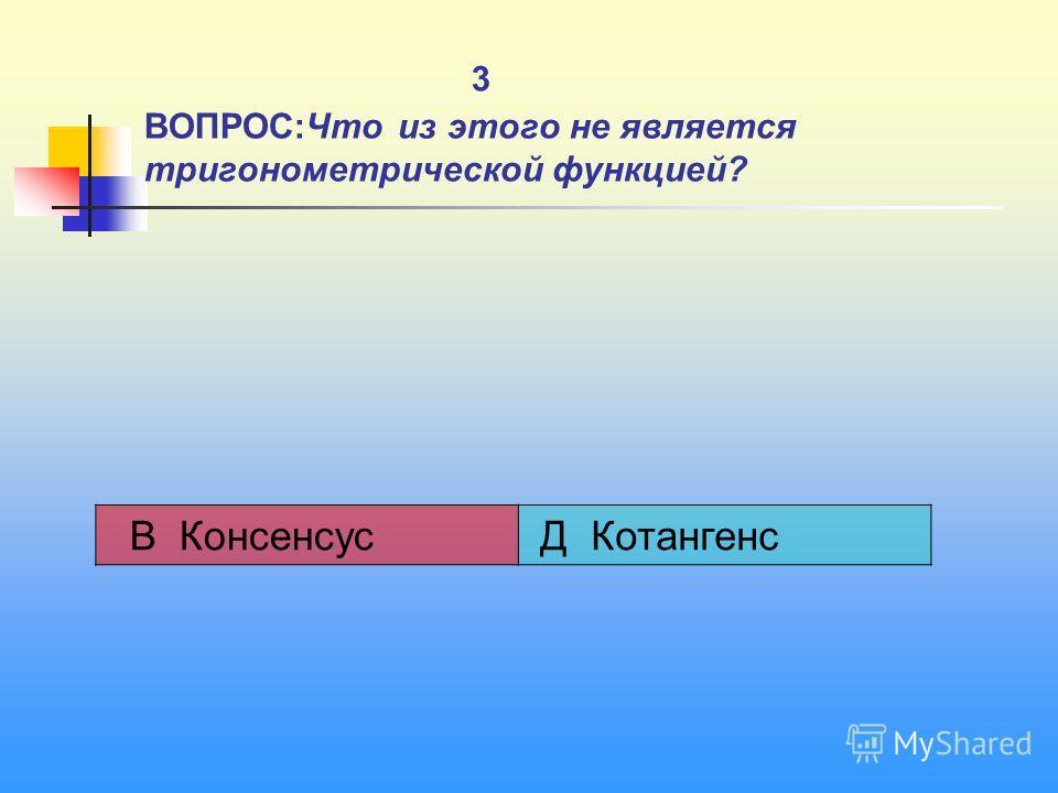 3 ВОПРОС:Что из этого не является тригонометрической функцией? В Консенсус Д Котангенс