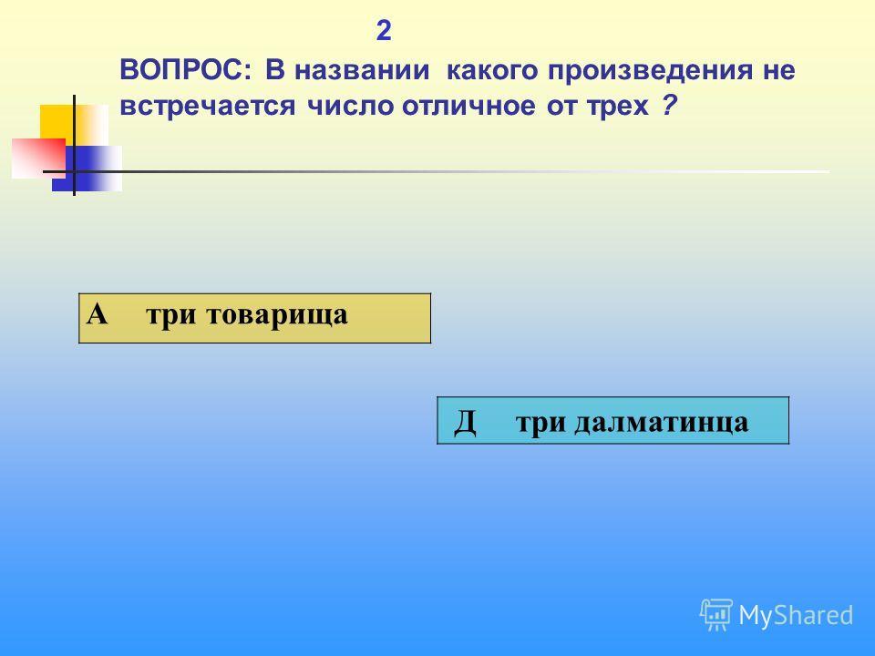 1 2 ВОПРОС: В названии какого произведения не встречается число отличное от трех ? A три товарища Д три далматинца