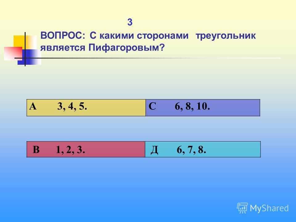 1 3 ВОПРОС: С какими сторонами треугольник является Пифагоровым? A 3, 4, 5. C 6, 8, 10. В 1, 2, 3. Д 6, 7, 8.