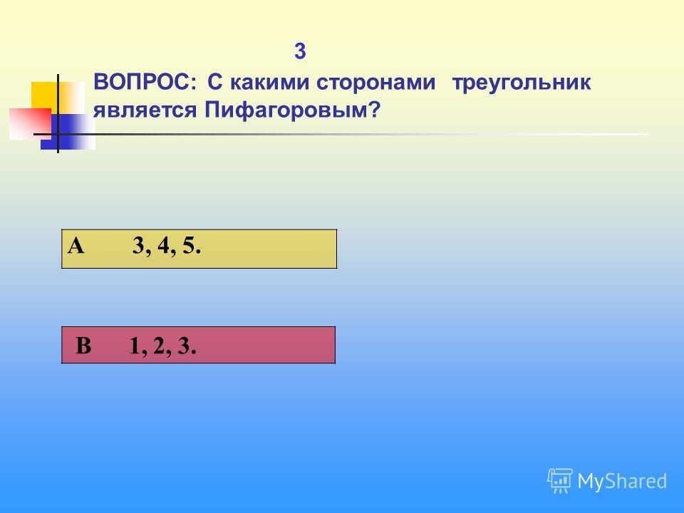 1 3 ВОПРОС: С какими сторонами треугольник является Пифагоровым? A 3, 4, 5. В 1, 2, 3.