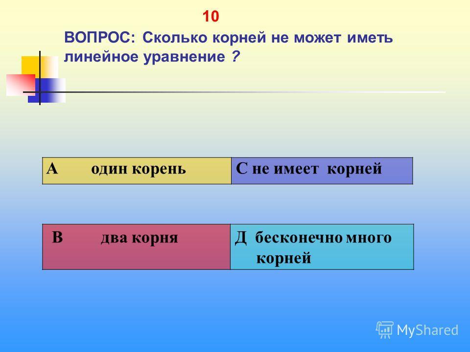 1 10 ВОПРОС: Сколько корней не может иметь линейное уравнение ? A один корень C не имеет корней В два корняД бесконечно много корней