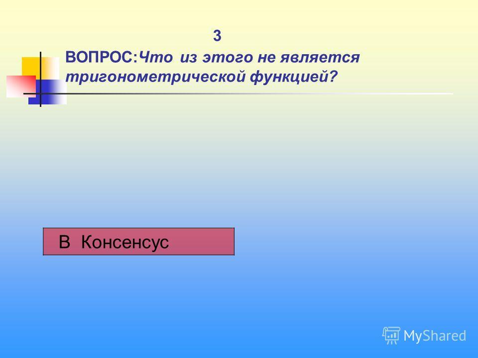 3 ВОПРОС:Что из этого не является тригонометрической функцией? В Консенсус