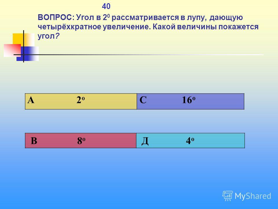 1 40 ВОПРОС: Угол в 2 0 рассматривается в лупу, дающую четырёхкратное увеличение. Какой величины покажется угол? A 2 о C 16 о В 8 о Д 4 о