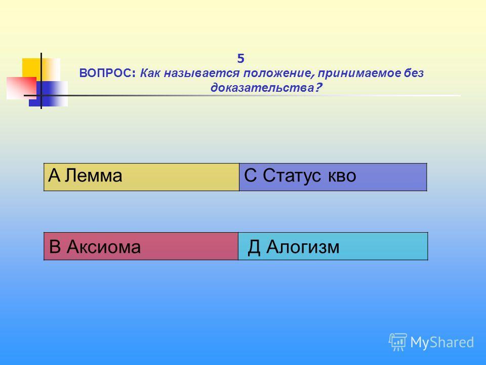 1 A Лемма C Статус кво В Аксиома Д Алогизм 5 ВОПРОС : Как называется положение, принимаемое без доказательства ?