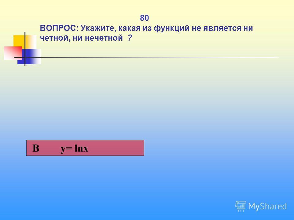 1 80 80 ВОПРОС: Укажите, какая из функций не является ни четной, ни нечетной ? В y= lnx