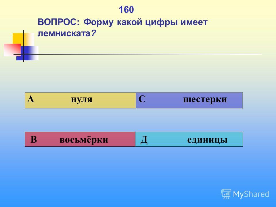 1 160 ВОПРОС: Форму какой цифры имеет лемниската? A нуля C шестерки В восьмёрки Д единицы