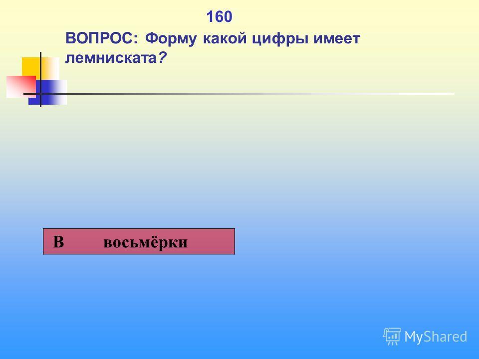 1 160 ВОПРОС: Форму какой цифры имеет лемниската? В восьмёрки
