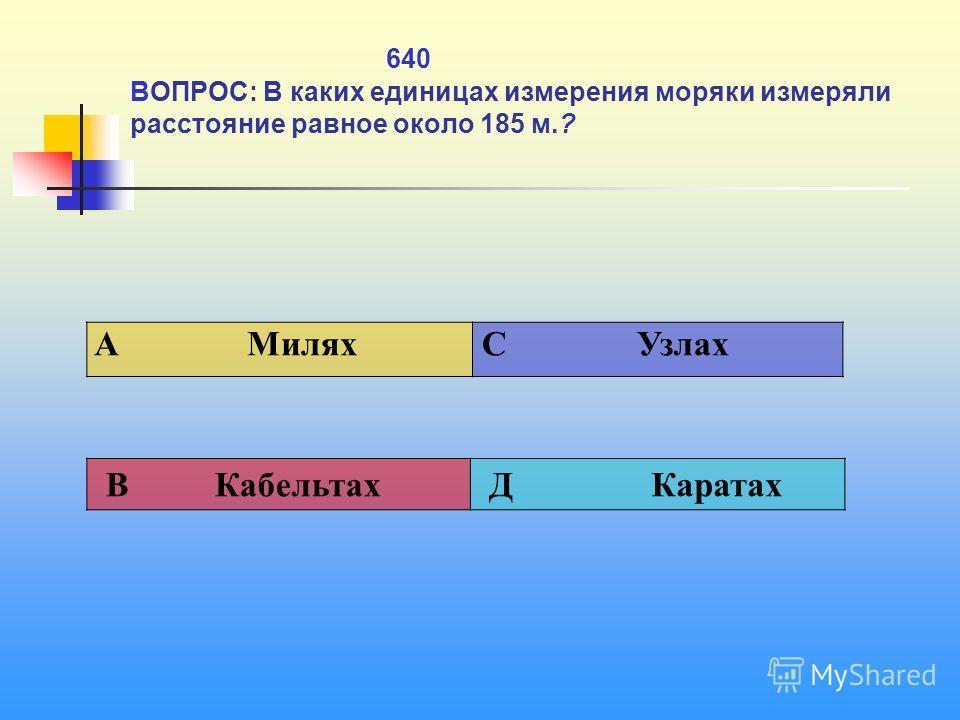 640 ВОПРОС: В каких единицах измерения моряки измеряли расстояние равное около 185 м.? A Милях C Узлах В Кабельтах Д Каратах