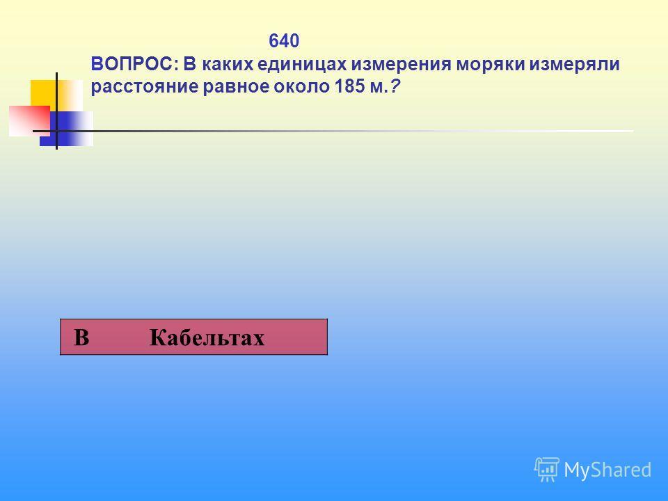 640 ВОПРОС: В каких единицах измерения моряки измеряли расстояние равное около 185 м.? В Кабельтах