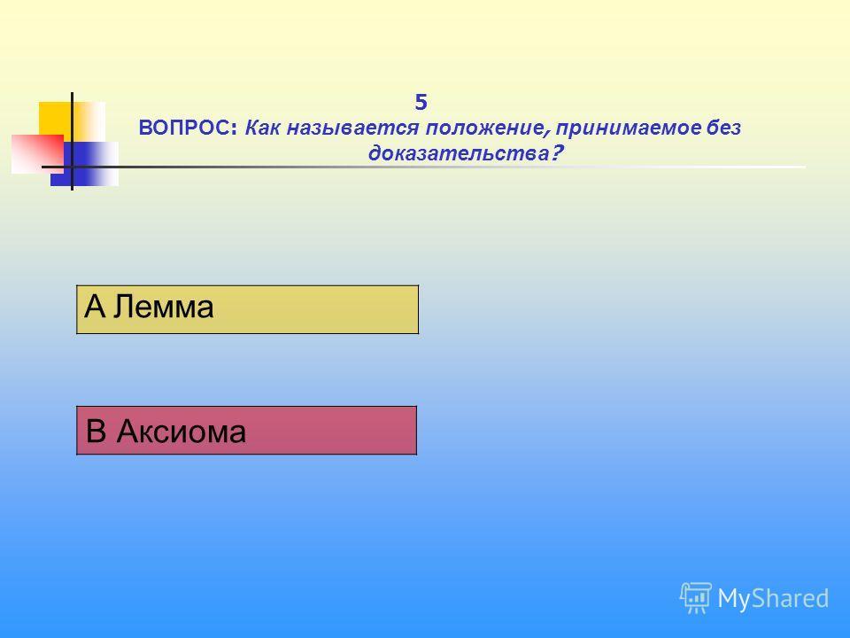 1 A Лемма В Аксиома 5 ВОПРОС : Как называется положение, принимаемое без доказательства ?