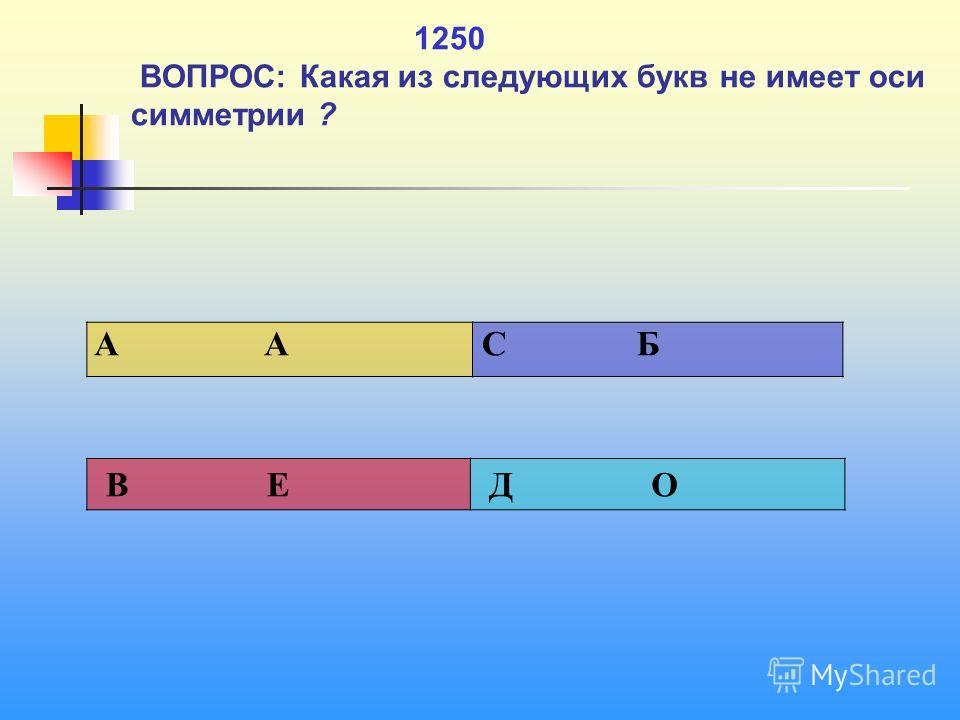 1 1250 ВОПРОС: Какая из следующих букв не имеет оси симметрии ? A А C Б В Е Д О
