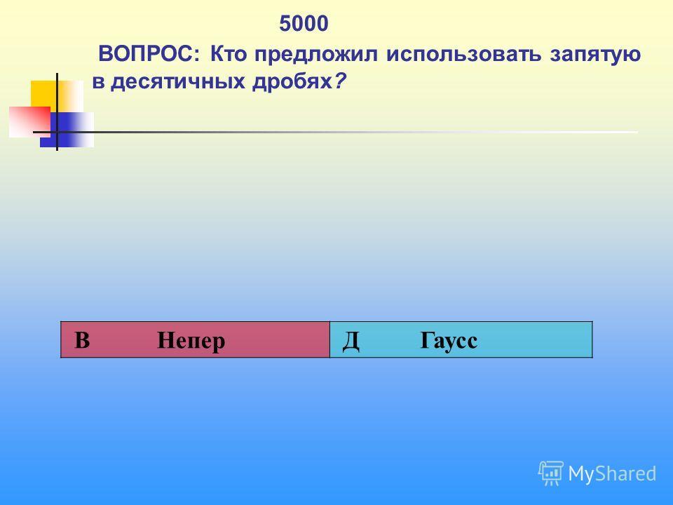 1 5000 ВОПРОС: Кто предложил использовать запятую в десятичных дробях? В Непер Д Гаусс