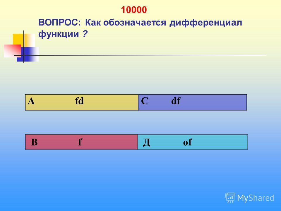 1 10000 ВОПРОС: Как обозначается дифференциал функции ? A fd C df В f ' Д өf