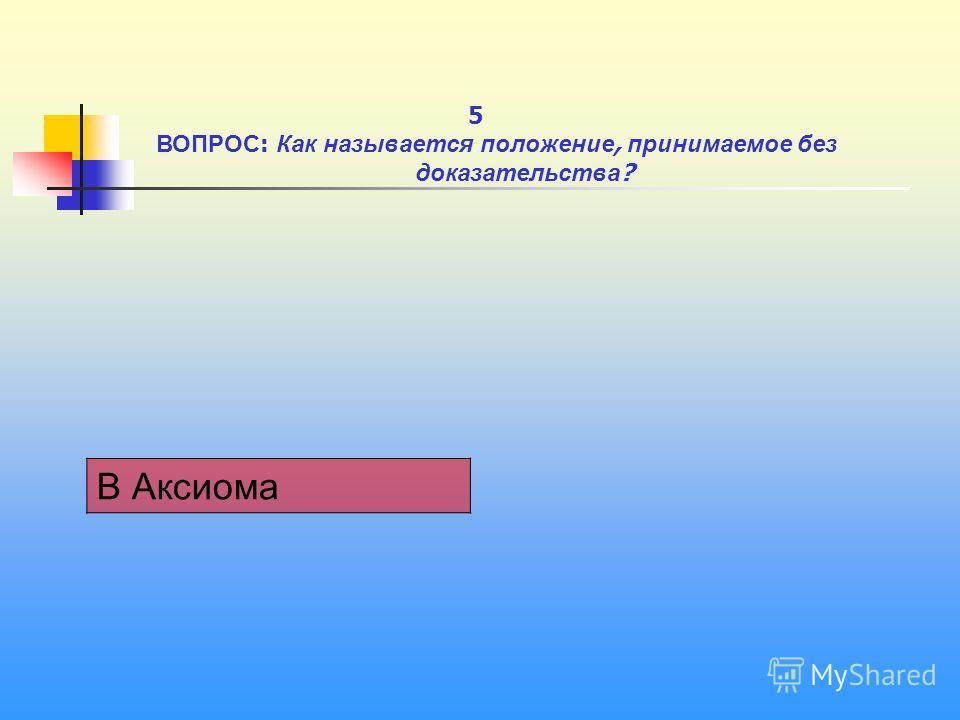1 В Аксиома 5 ВОПРОС : Как называется положение, принимаемое без доказательства ?