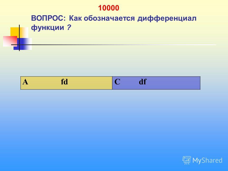 1 10000 ВОПРОС: Как обозначается дифференциал функции ? A fd C df