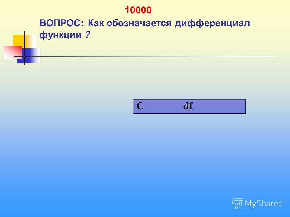 1 10000 ВОПРОС: Как обозначается дифференциал функции ? C df
