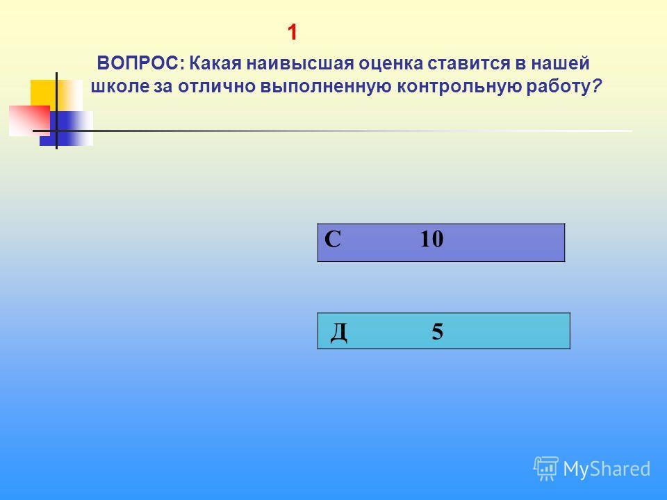 1 1 ВОПРОС: Какая наивысшая оценка ставится в нашей школе за отлично выполненную контрольную работу? C 10 Д 5