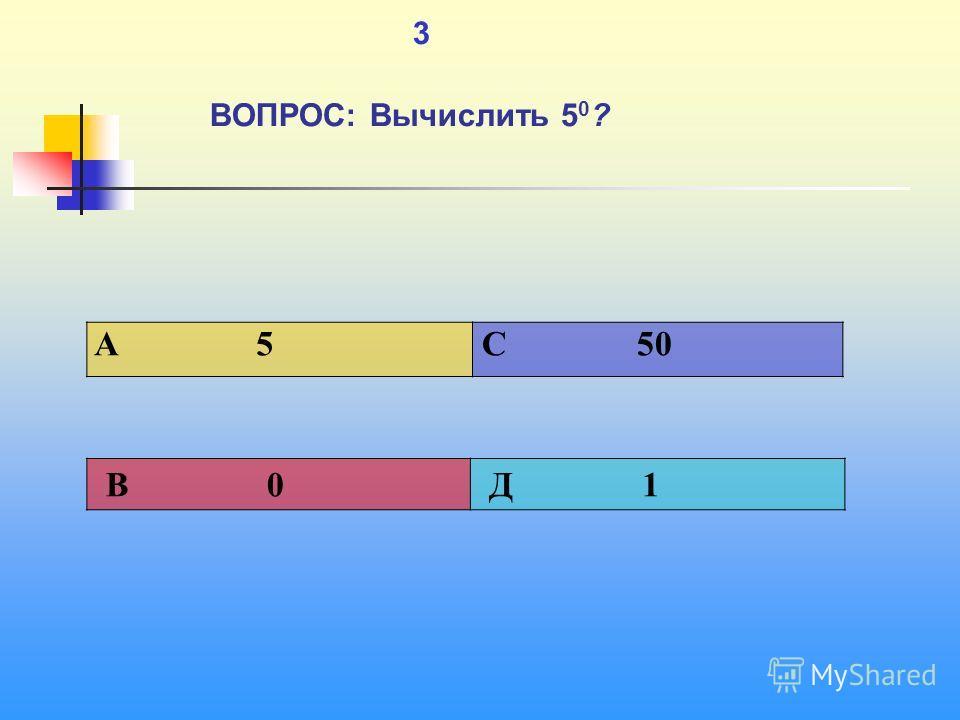 1 3 ВОПРОС: Вычислить 5 0 ? A 5 C 50 В 0 Д 1