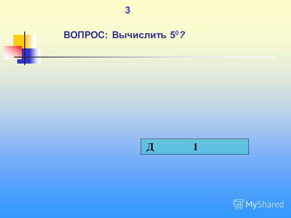 1 3 ВОПРОС: Вычислить 5 0 ? Д 1