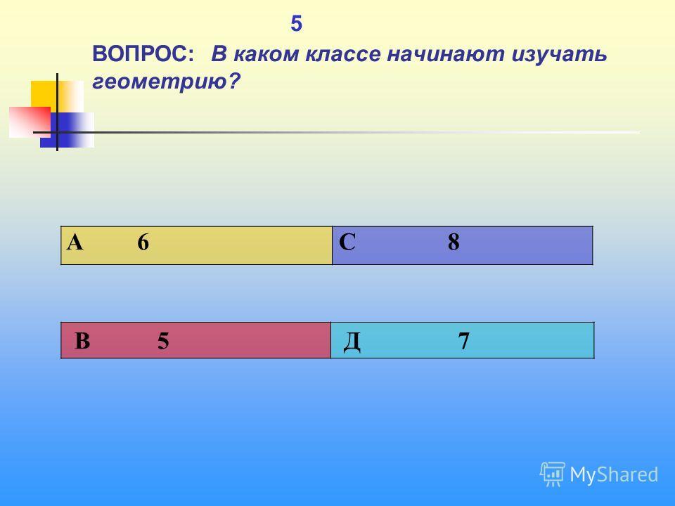 1 5 ВОПРОС: В каком классе начинают изучать геометрию? A 6 C 8 В 5 Д 7