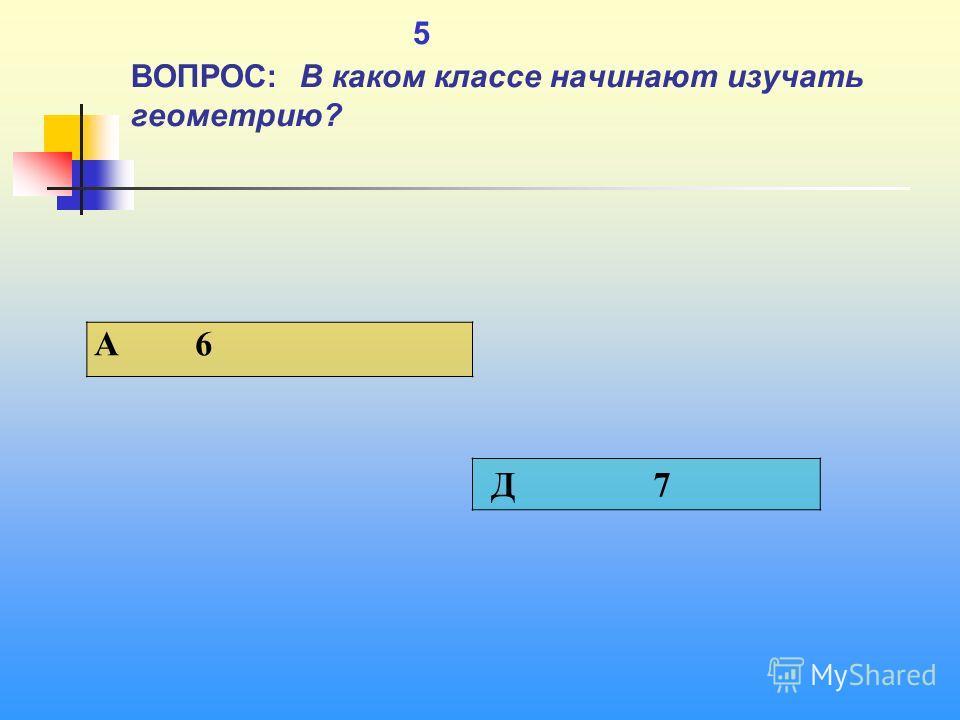 1 5 ВОПРОС: В каком классе начинают изучать геометрию? A 6 Д 7