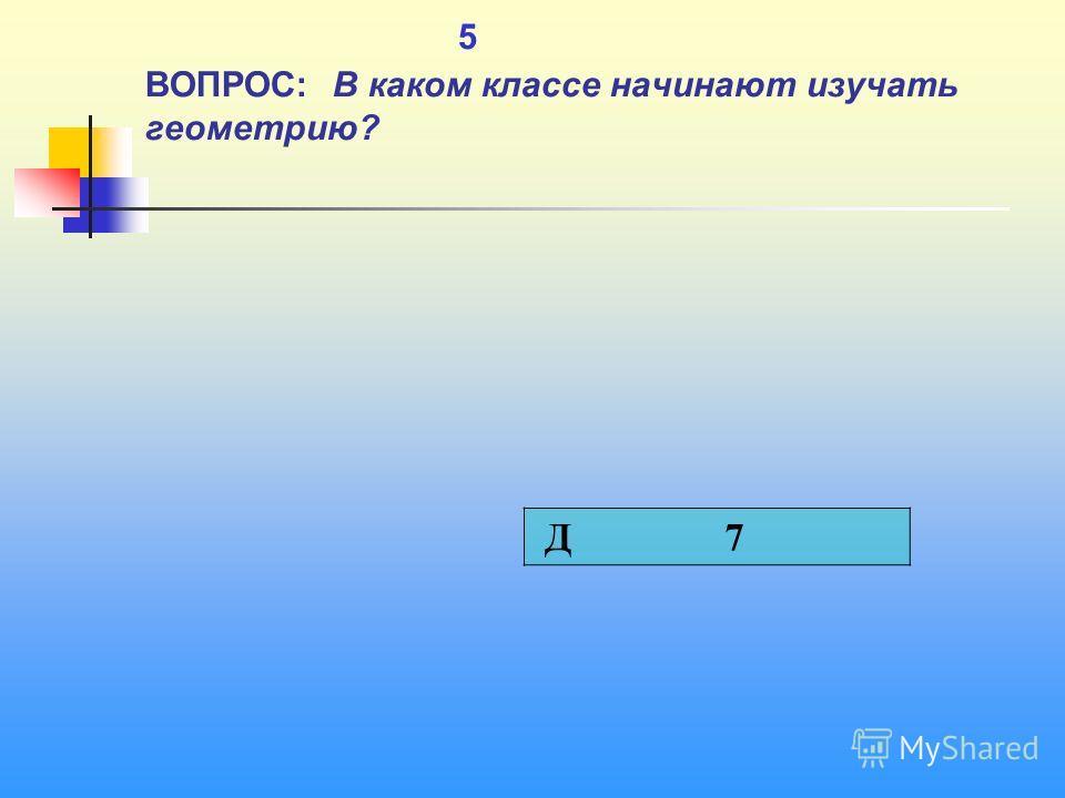 1 5 ВОПРОС: В каком классе начинают изучать геометрию? Д 7