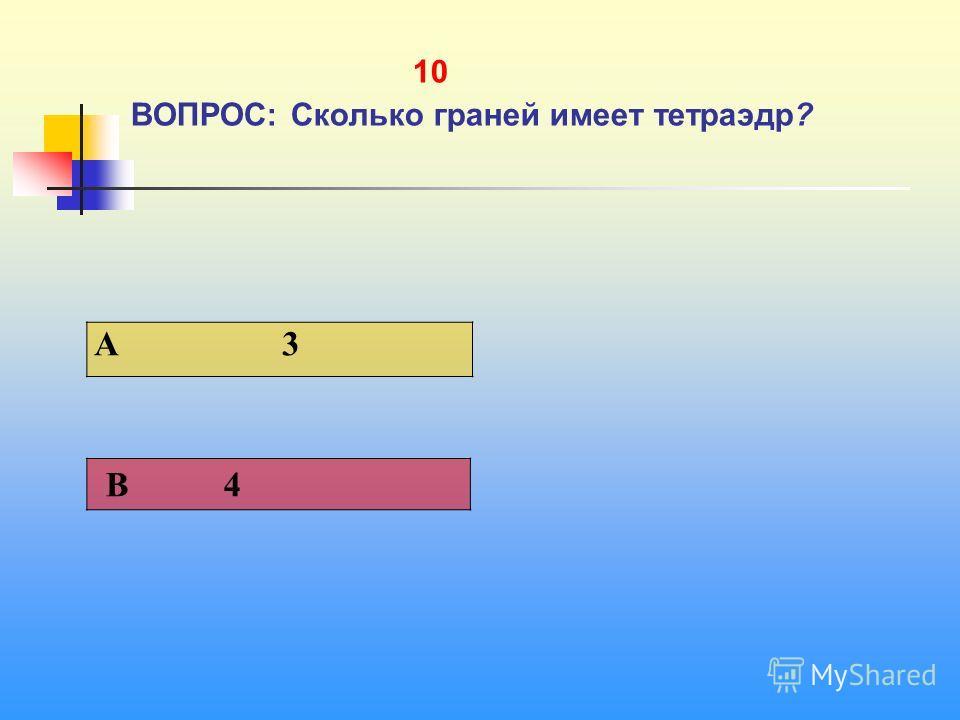 1 10 ВОПРОС: Сколько граней имеет тетраэдр? A 3 В 4