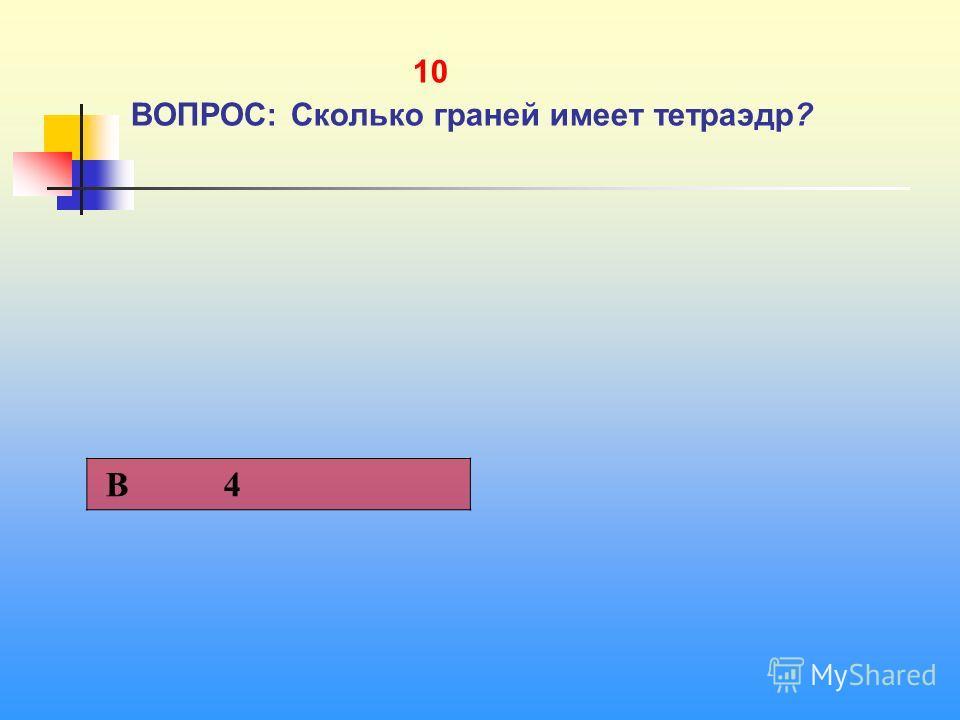1 10 ВОПРОС: Сколько граней имеет тетраэдр? В 4