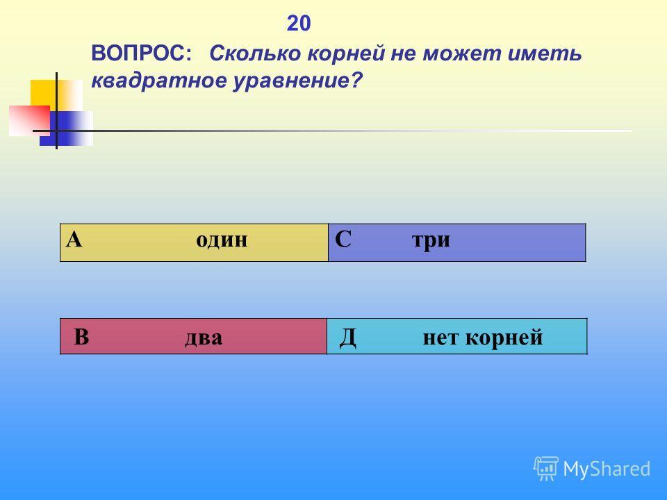 1 20 ВОПРОС: Сколько корней не может иметь квадратное уравнение? A один C три В два Д нет корней