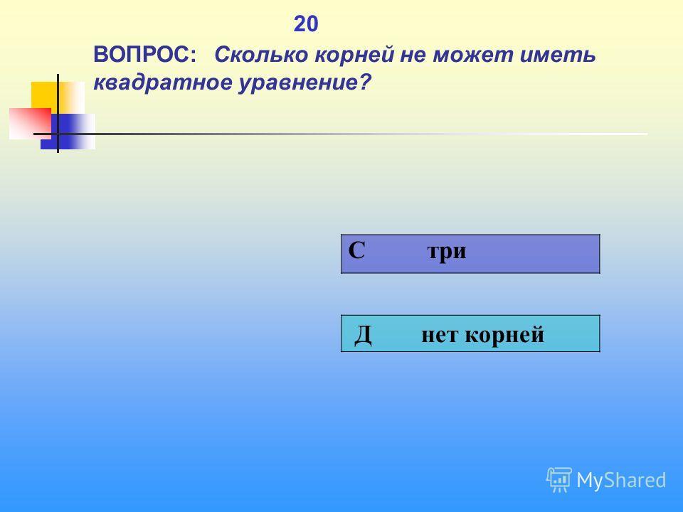 1 20 ВОПРОС: Сколько корней не может иметь квадратное уравнение? C три Д нет корней