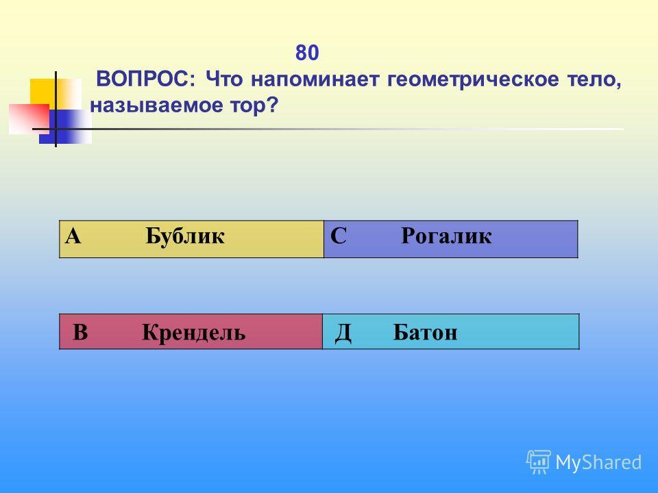 1 80 ВОПРОС: Что напоминает геометрическое тело, называемое тор? A Бублик C Рогалик В Крендель Д Батон
