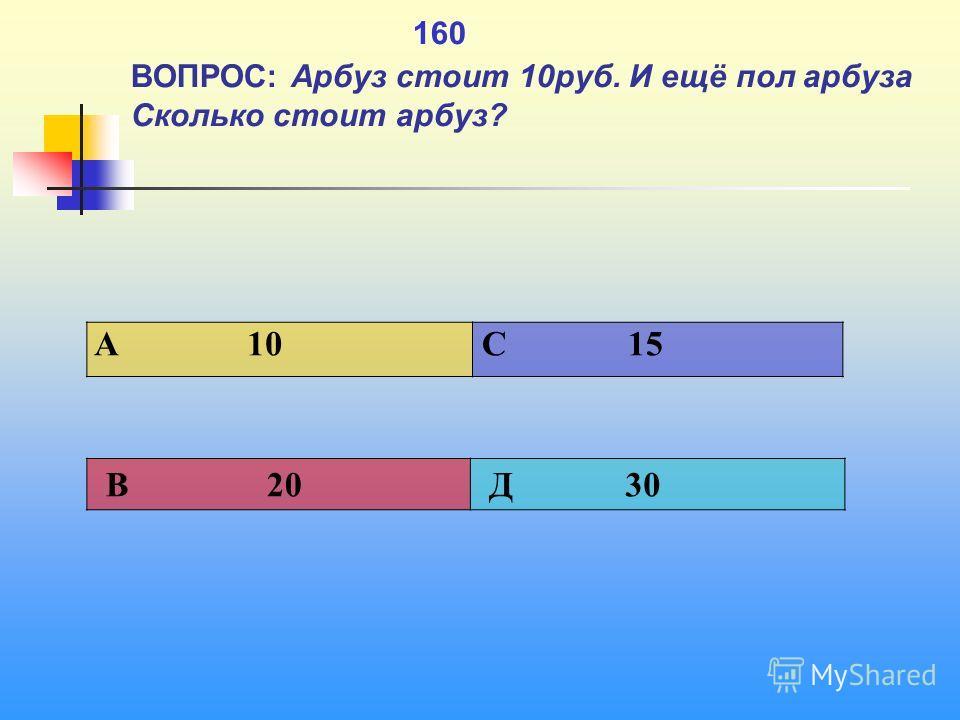 1 160 ВОПРОС: Арбуз стоит 10 руб. И ещё пол арбуза Сколько стоит арбуз? A 10 C 15 В 20 Д 30