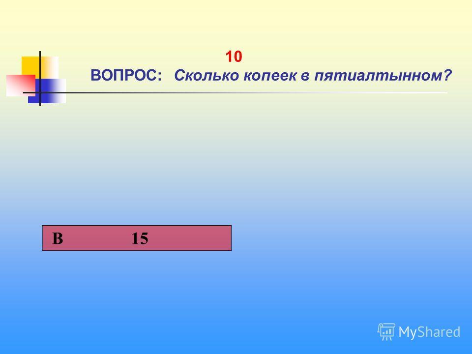1 10 ВОПРОС: Сколько копеек в пятиалтынном? В 15