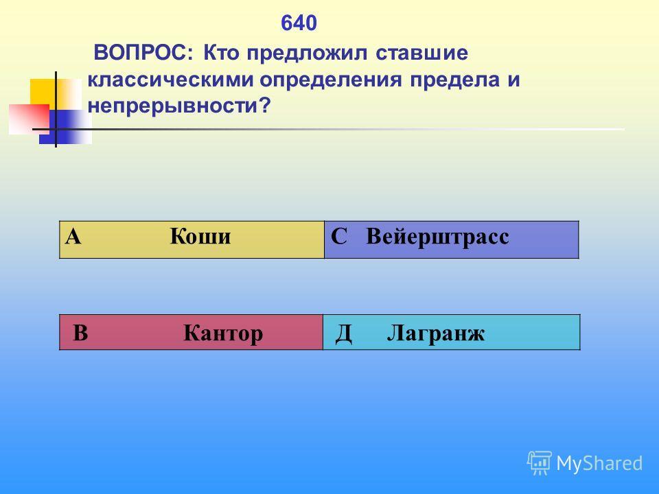 1 640 ВОПРОС: Кто предложил ставшие классическими определения предела и непрерывности? A Коши C Вейерштрасс В Кантор Д Лагранж