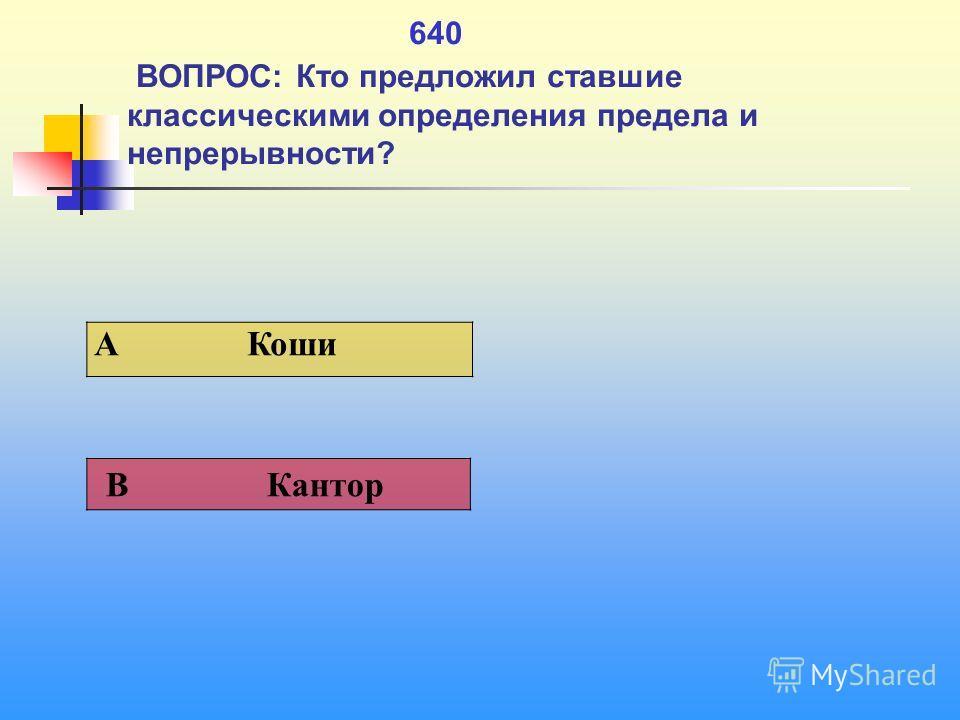 1 640 ВОПРОС: Кто предложил ставшие классическими определения предела и непрерывности? A Коши В Кантор