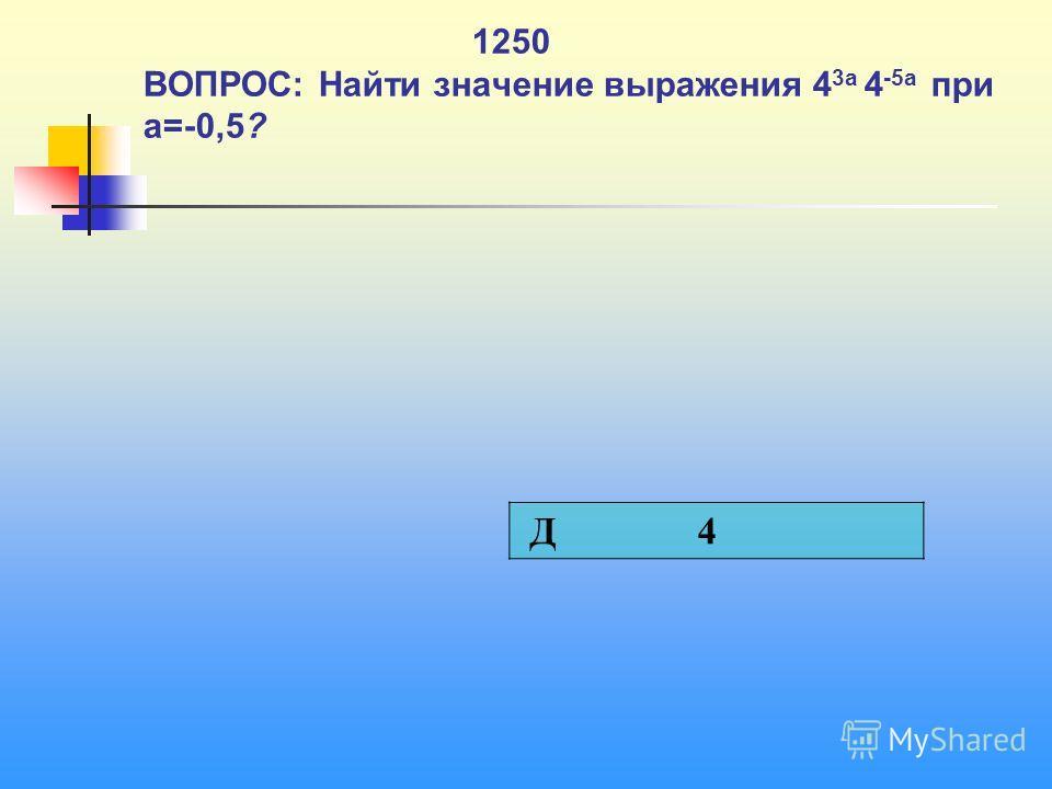 1250 ВОПРОС: Найти значение выражения 4 3 а 4 -5 а при а=-0,5? Д 4