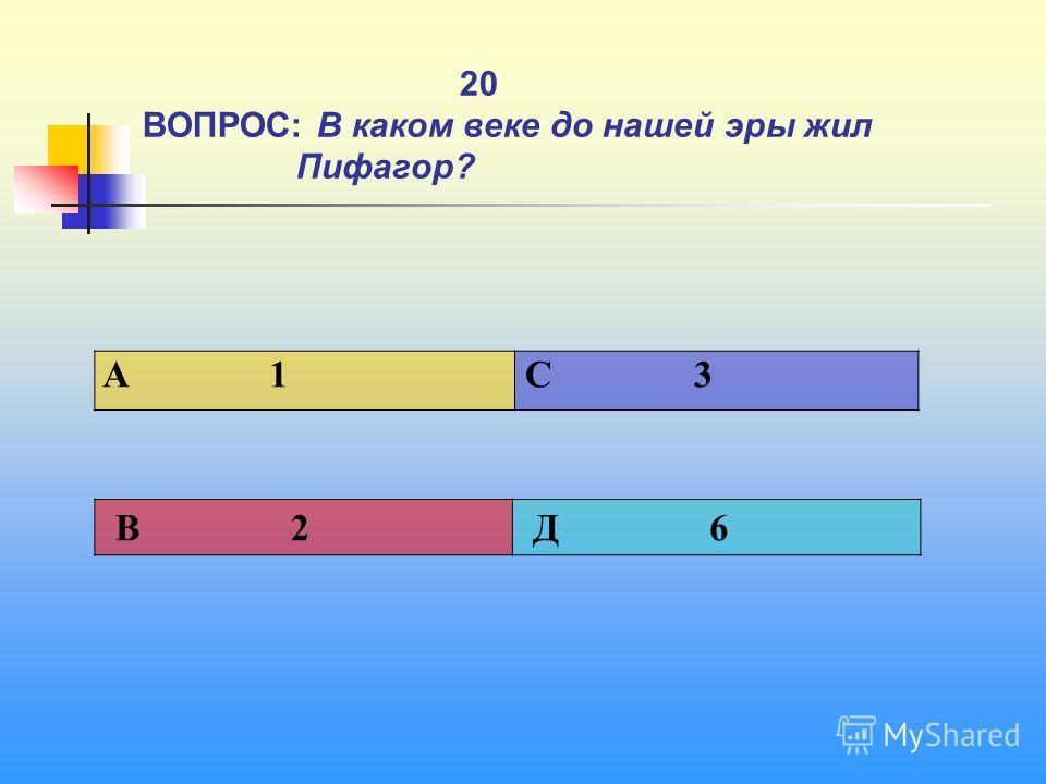 1 20 ВОПРОС: В каком веке до нашей эры жил Пифагор? A 1 C 3 В 2 Д 6